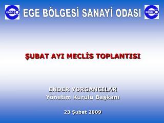 ŞUBAT AYI MECLİS TOPLANTISI ENDER YORGANCILAR Yönetim Kurulu Başkanı 23 Şubat 2009