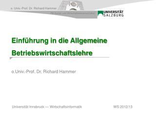 Einführung in die Allgemeine Betriebswirtschaftslehre o.Univ .-Prof. Dr. Richard Hammer