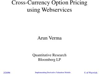 Cross-Currency Option Pricing using Webservices  Arun Verma Quantitative Research Bloomberg LP