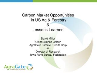 Carbon Market Opportunities  in US Ag & Forestry &  Lessons Learned David Miller