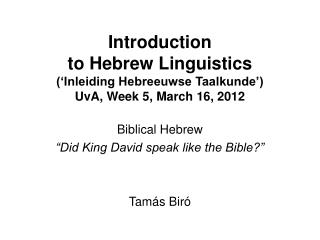 "Biblical Hebrew ""Did King David speak like the Bible?"" Tamás Biró"
