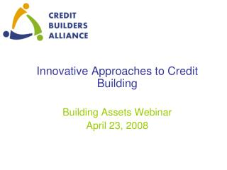 Innovative Approaches to Credit Building Building Assets Webinar April 23, 2008