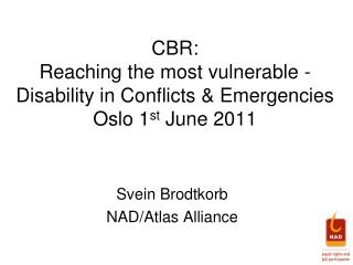 CBR:  Reaching the most vulnerable  - Disability in Conflicts & Emergencies Oslo 1 st  June 2011