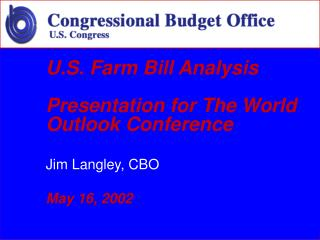 U.S. Farm Bill Analysis Presentation for The World Outlook Conference  Jim Langley, CBO