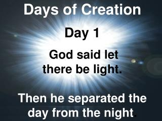 Days of Creation Day 1 God said let  there be light.  Then he separated the day from the night .