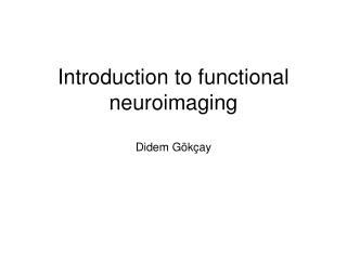 Introduction to functional neuroimaging Didem Gökçay