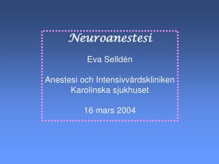 Neuroanestesi Eva Selldén Anestesi och Intensivvårdskliniken Karolinska sjukhuset 16 mars 2004