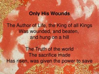 Only His Wounds  The Author of Life, the King of all Kings Was wounded, and beaten,  and hung on a hill  The Truth of th