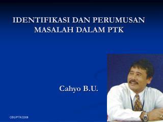 IDENTIFIKASI DAN PERUMUSAN MASALAH DALAM PTK Cahyo B.U.