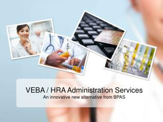 VEBA / HRA Administration Services An innovative new alternative from BPAS