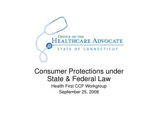 Consumer Protections under State & Federal Law Health First CCF Workgroup September 25, 2008
