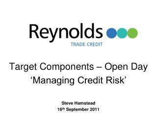 Target Components – Open Day 'Managing Credit Risk' Steve Hamstead 16 th  September 2011