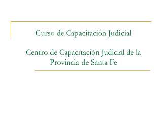 Curso de Capacitación Judicial Centro de Capacitación Judicial de la Provincia de Santa Fe