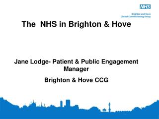 The  NHS in Brighton & Hove   Jane Lodge- Patient & Public Engagement Manager