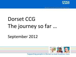 Dorset CCG The journey so far … September 2012