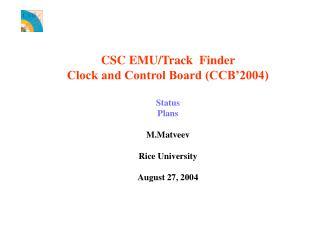 CSC EMU/Track  Finder  Clock and Control Board (CCB'2004) Status Plans M.Matveev Rice University