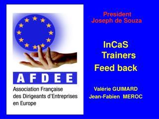 President  Joseph de Souza InCaS Trainers Feed back Valérie GUIMARD Jean-Fabien  MEROC