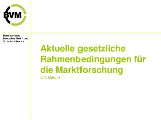 Aktuelle gesetzliche Rahmenbedingungen für die Marktforschung Ort, Datum