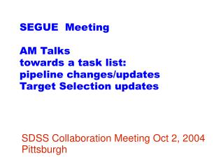 SEGUE  Meeting AM Talks towards a task list: pipeline changes/updates Target Selection updates