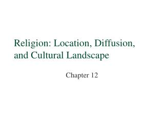 Religion: Location, Diffusion, and Cultural Landscape