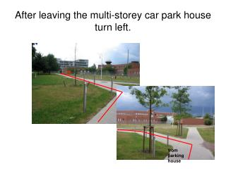 After leaving the multi-storey car park house turn left.