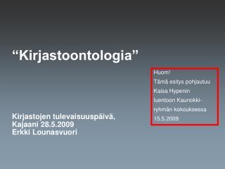 """""""Kirjastoontologia"""" Kirjastojen tulevaisuuspäivä, Kajaani 28.5.2009 Erkki Lounasvuori"""