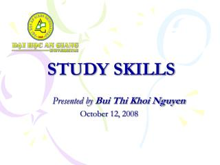 STUDY SKILLS Presented by  Bui Thi Khoi Nguyen October 12, 2008