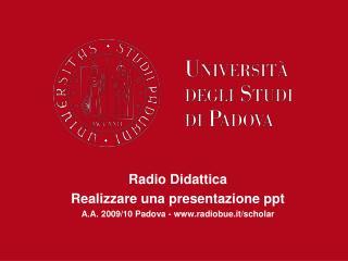 Radio Didattica  Realizzare una presentazione ppt A.A. 2009/10 Padova - radiobue.it/scholar