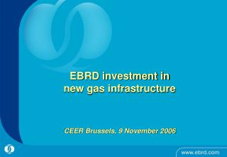 EBRD investment in new gas infrastructure CEER Brussels, 9 November 2006