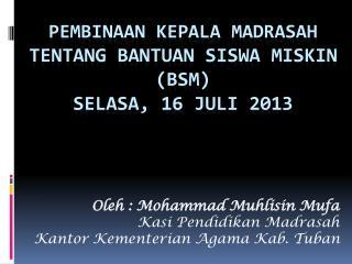 Pembinaan kepala  MADRASAH TENTANG BANTUAN SISWA MISKIN (BSM) SELASA, 16 JULI 2013