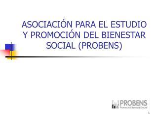 ASOCIACIÓN PARA EL ESTUDIO Y PROMOCIÓN DEL BIENESTAR SOCIAL (PROBENS)