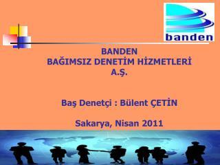 BANDEN BAĞIMSIZ DENETİM HİZMETLERİ  A.Ş. Baş Denetçi : Bülent ÇETİN Sakarya, Nisan 2011