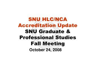 SNU HLC/NCA Accreditation Update SNU Graduate & Professional Studies  Fall Meeting