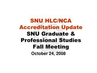 SNU HLC/NCA Accreditation Update SNU Graduate & Professional Studies  Fall Meeting
