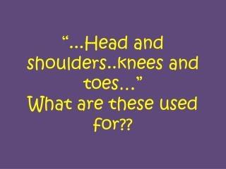 """...Head and shoulders..knees and toes…""  What are these used for??"