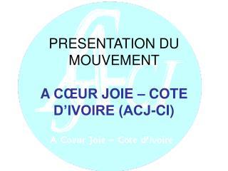 PRESENTATION DU MOUVEMENT  A  CŒUR  JOIE – COTE D'IVOIRE (ACJ-CI)