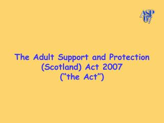 "The Adult Support and Protection (Scotland) Act 2007 (""the Act"")"