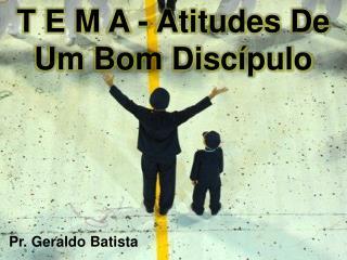 T E M A - Atitudes De Um Bom Discípulo