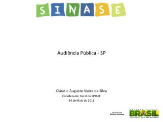 Audiência Pública - SP Cláudio Augusto Vieira da Silva Coordenador Geral do SINASE
