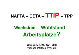 NAFTA – CETA – TTIP  – TPP Wachstum  – Wohlstand –  Arbeitsplätze ?  Weingarten, 24. April 2014