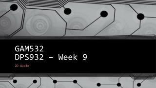 GAM532 DPS932 – Week  9