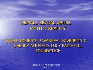 FEMALE SEXUAL ABUSE:  MYTH  REALITY   SUSAN ROBERTS, SWANSEA UNIVERSITY  SHERRY ASHFIELD, LUCY FAITHFULL FOUNDATION