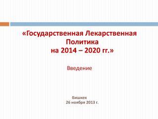 «Государственная Лекарственная Политика  на 201 4  – 2020 гг.» Введение Бишкек 26 ноября  2013 г.