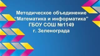 "Методическое объединение  ""Математика и информатика"" ГБОУ СОШ №1149 г. Зеленограда"