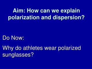 Aim: How can we explain polarization and dispersion?