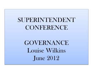 SUPERINTENDENT  CONFERENCE GOVERNANCE  Louise Wilkins June 2012