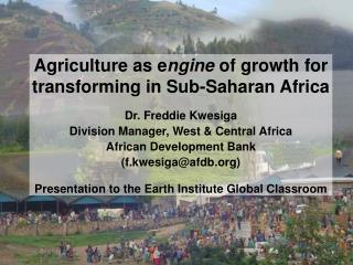 Agriculture as engine of growth for  transforming in Sub-Saharan Africa  Dr. Freddie Kwesiga Division Manager, West  Cen