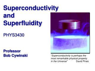 Superconductivity and Superfluidity PHYS3430 Professor  Bob Cywinski