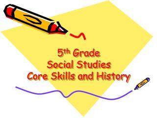 5 th  Grade Social Studies Core Skills and History