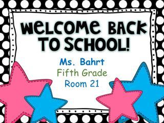 Ms.  Bahrt Fifth Grade Room 21
